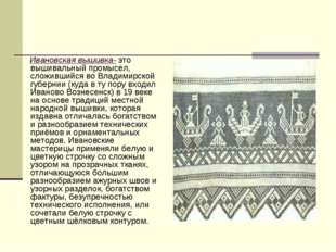 Ивановская вышивка- это вышивальный промысел, сложившийся во Владимирской гу