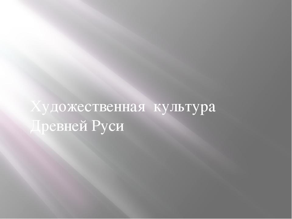 Художественная культура Древней Руси