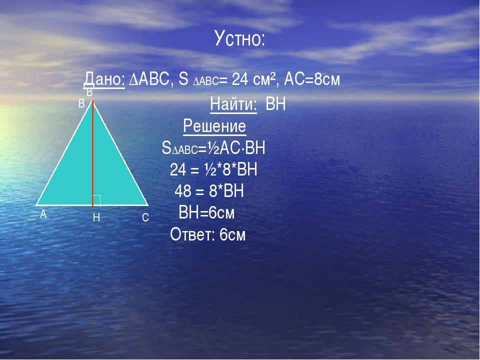 Устно: Дано: ∆ABC, S ∆ABC= 24 см², АС=8см Найти: ВН Решение S∆ABC=½АС·ВН 24 =...