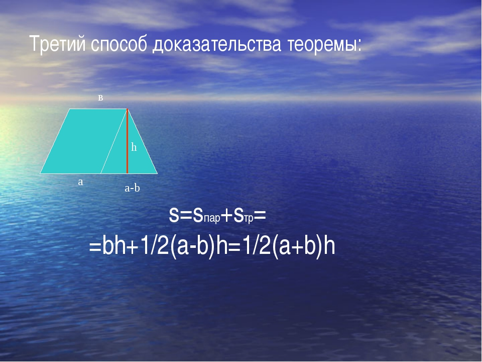 Третий способ доказательства теоремы: а в s=sпар+sтр= =bh+1/2(а-b)h=1/2(a+b)h...