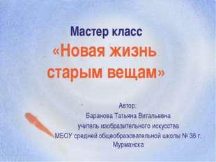 Мастер класс «Новая жизнь старым вещам» Автор: Баранова Татьяна Витальевна уч