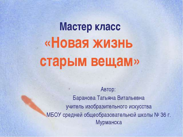 Мастер класс «Новая жизнь старым вещам» Автор: Баранова Татьяна Витальевна уч...