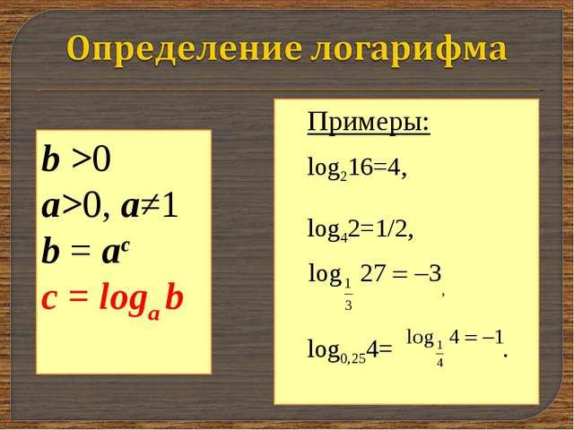b >0 a>0, a≠1 b = ac с = loga b Примеры: log216=4, log42=1/2, , log0,254= .