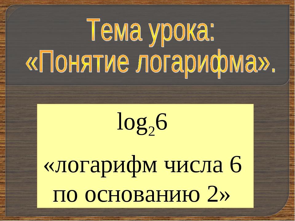 log26 «логарифм числа 6 по основанию 2»