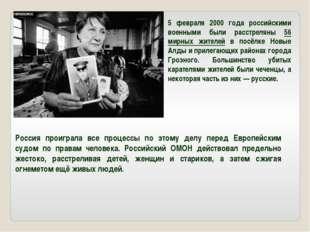 5 февраля 2000 года российскими военными были расстреляны 56 мирных жителей в