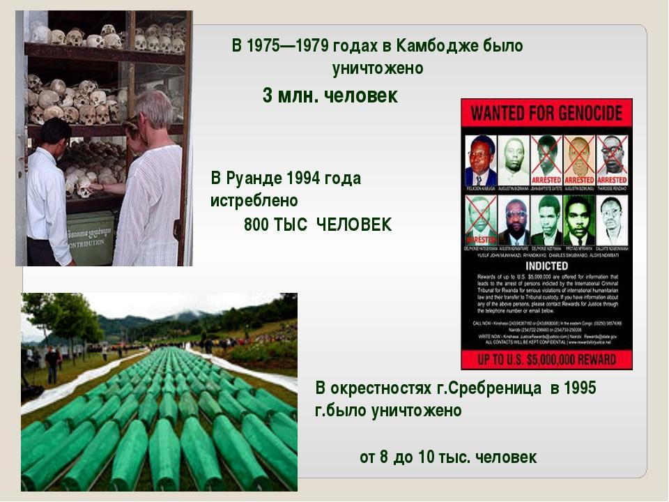 В 1975—1979 годах в Камбодже было уничтожено 3 млн. человек В Руанде 1994год...