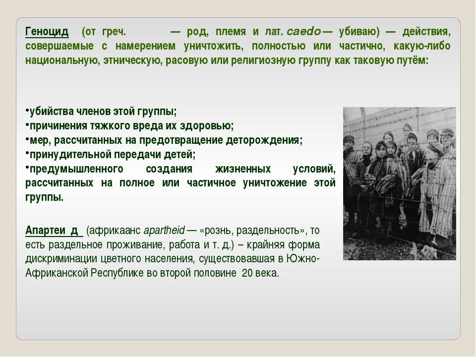 Геноцид (от греч. γένος— род, племя и лат.caedo— убиваю) — действия, сове...