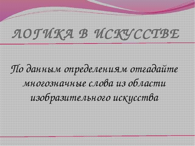 ЛОГИКА В ИСКУССТВЕ По данным определениям отгадайте многозначные слова из обл...