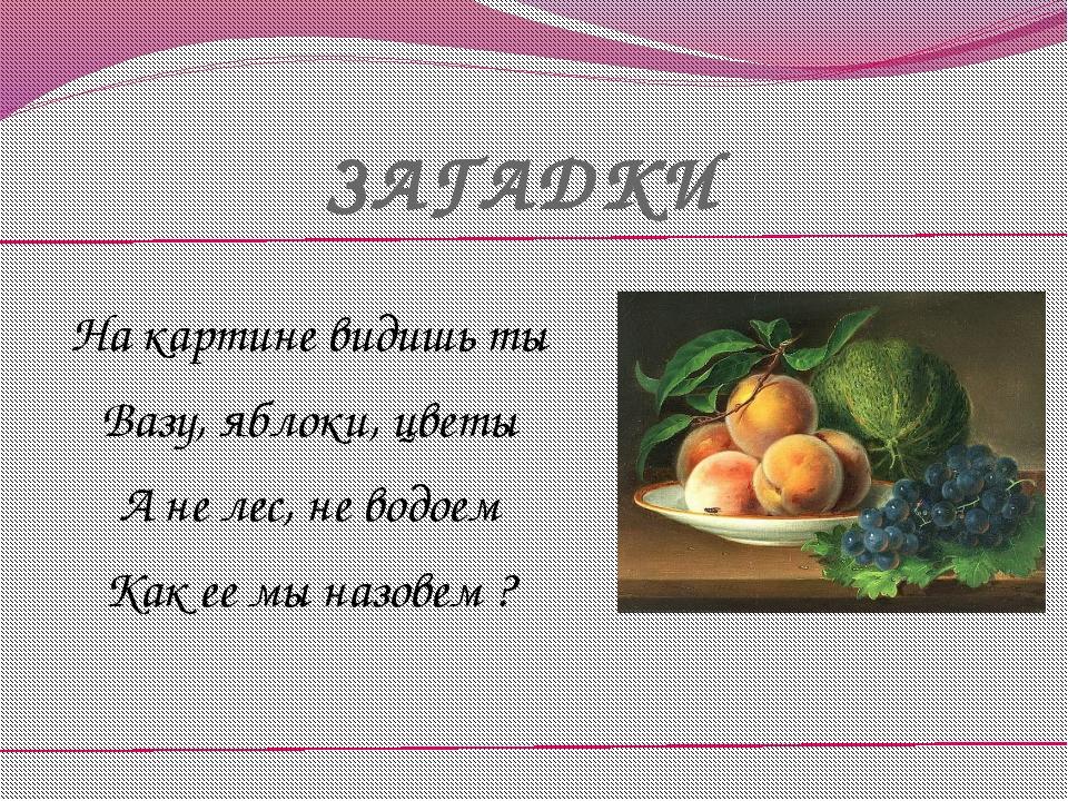 ЗАГАДКИ На картине видишь ты Вазу, яблоки, цветы А не лес, не водоем Как ее м...