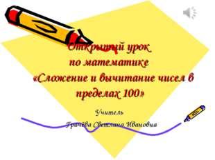Открытый урок по математике «Сложение и вычитание чисел в пределах 100» Учите