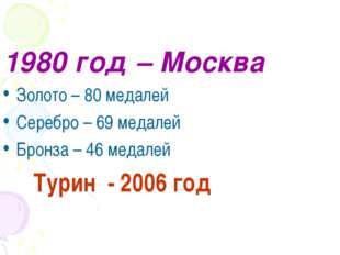 1980 год – Москва Золото – 80 медалей Серебро – 69 медалей Бронза – 46 медале