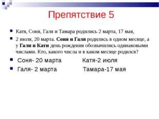 Препятствие 5 Катя, Соня, Галя и Тамара родились 2 марта, 17 мая, 2 июля, 20