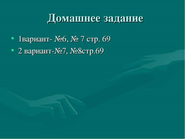 Домашнее задание 1вариант- №6, № 7 стр. 69 2 вариант-№7, №8стр.69