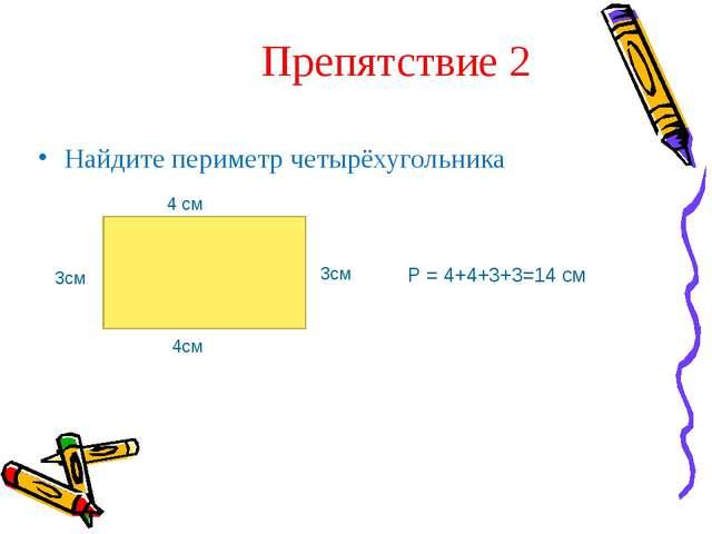 Препятствие 2 Найдите периметр четырёхугольника 4 см 4см 3см 3см Р = 4+4+3+3...