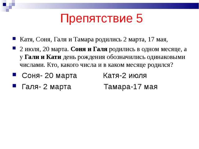 Препятствие 5 Катя, Соня, Галя и Тамара родились 2 марта, 17 мая, 2 июля, 20...