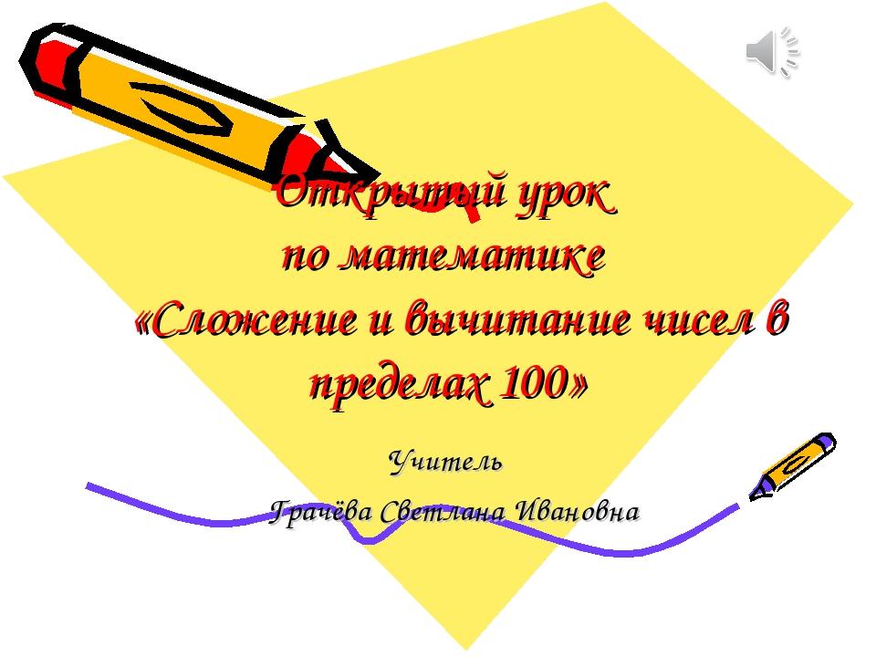 Открытый урок по математике «Сложение и вычитание чисел в пределах 100» Учите...