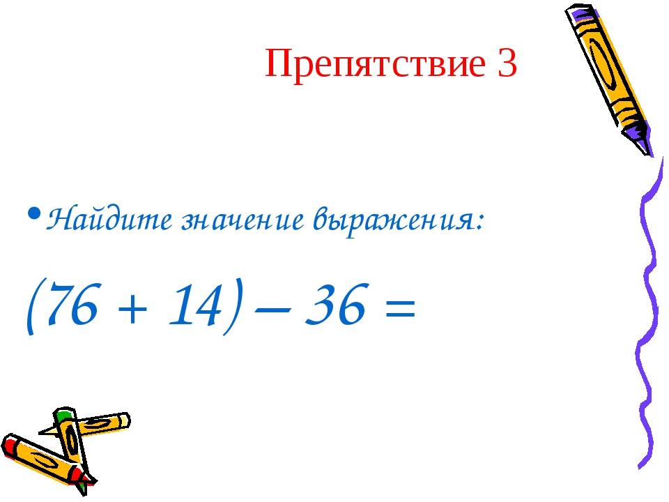 Препятствие 3 Найдите значение выражения: (76 + 14) – 36 =