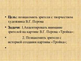 Цель: познакомить зрителя с творчеством художника В.Г. Перова Задачи: 1.Акце