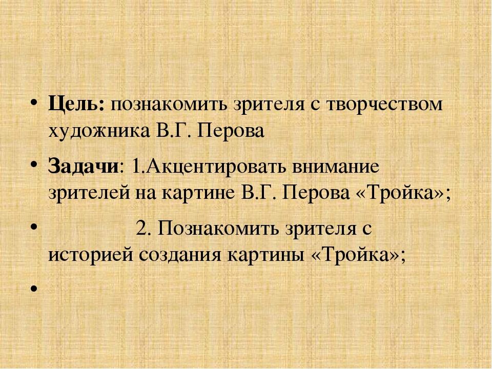 Цель: познакомить зрителя с творчеством художника В.Г. Перова Задачи: 1.Акце...