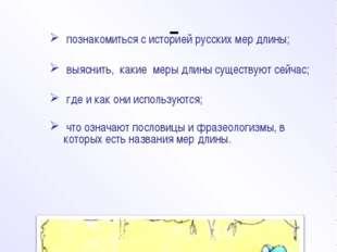 Цель исследования познакомиться с историей русских мер длины; выяснить, каки