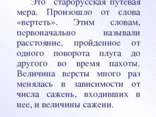 ВЕРСТА Это старорусская путевая мера. Произошло от слова «вертеть». Этим слов