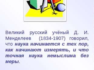 Великий русский учёный Д. И. Менделеев (1834-1907) говорил, что наука начинае