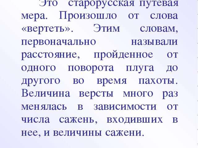 ВЕРСТА Это старорусская путевая мера. Произошло от слова «вертеть». Этим слов...