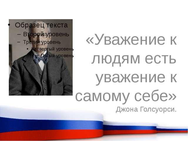 «Уважение к людям есть уважение к самому себе» Джона Голсуорси.