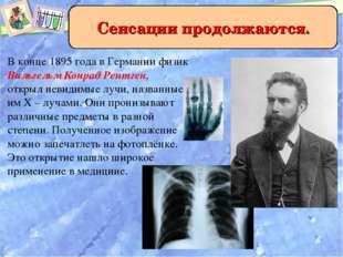 Сенсации продолжаются. В конце 1895 года в Германии физик Вильгельм Конрад Ре