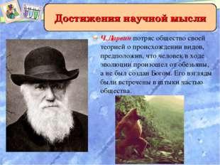 Ч.Дарвин потряс общество своей теорией о происхождении видов, предположив, чт