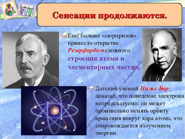 Ещё больше «сюрпризов» принесло открытие Резерфордом сложного строения атома...