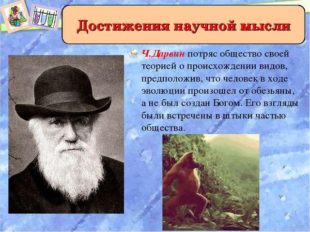 Ч.Дарвин потряс общество своей теорией о происхождении видов, предположив, чт...