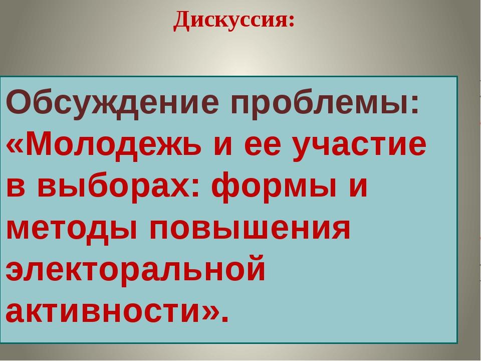 Обсуждение проблемы: «Молодежь и ее участие в выборах: формы и методы повышен...