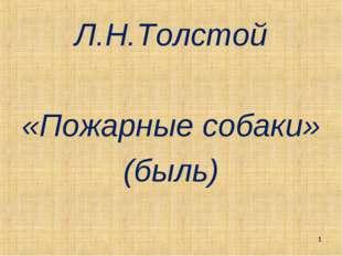Л.Н.Толстой «Пожарные собаки» (быль) *