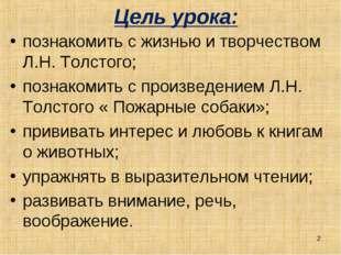 Цель урока: познакомить с жизнью и творчеством Л.Н. Толстого; познакомить с п