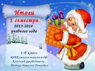 Итоги 1 семестра 2013-2014 учебного года 1-Б класс КУВК «школа-гимназия»№3 К