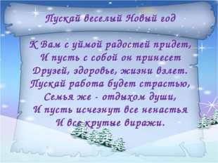 Пускай веселый Новый год К Вам с уймой радостей придет, И пусть с собой он пр