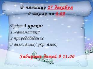В пятницу 27 декабря в школу на 8.00 Будет 3 урока: 1 математика 2 природове