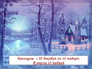 Каникулы с 28 декабря по 12 января. В школу 13 января