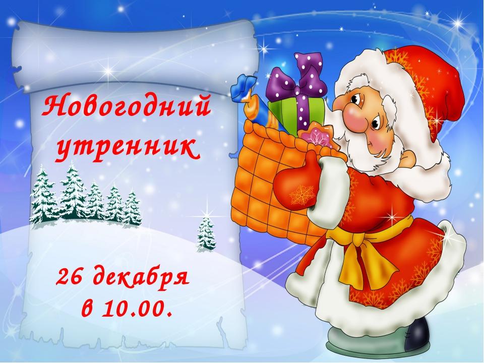 Новогодний утренник 26 декабря в 10.00.