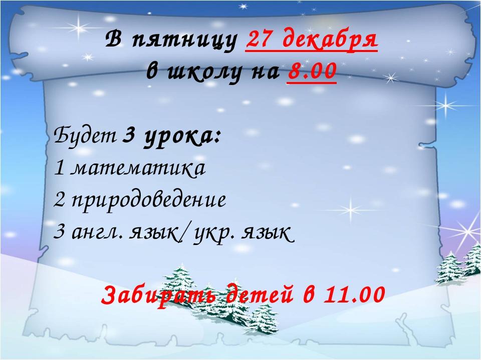 В пятницу 27 декабря в школу на 8.00 Будет 3 урока: 1 математика 2 природове...