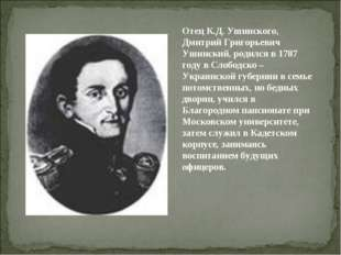 Отец К.Д. Ушинского, Дмитрий Григорьевич Ушинский, родился в 1787 году в Слоб