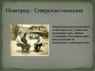 Первоначальным воспитанием и обучением К.Д. Ушинского руководила мать, Любовь