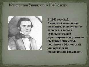 В 1840 году К.Д. Ушинский заканчивает гимназию, но получает не аттестат, а т