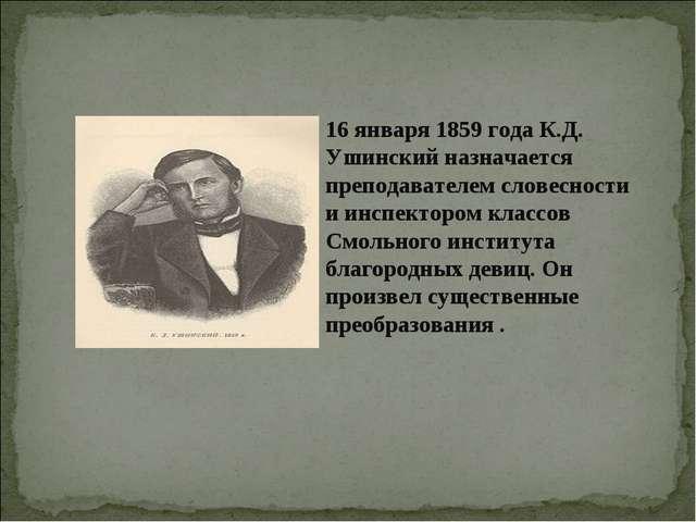 16 января 1859 года К.Д. Ушинский назначается преподавателем словесности и ин...