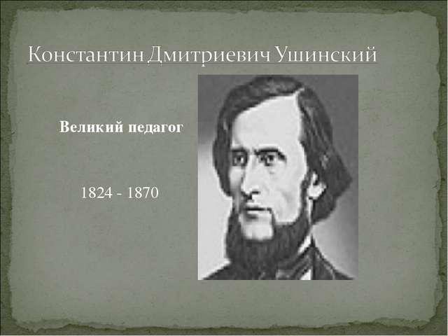 Великий педагог 1824 - 1870