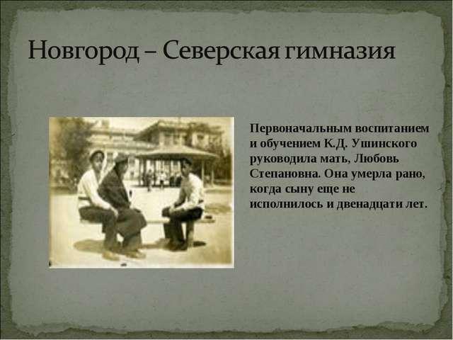 Первоначальным воспитанием и обучением К.Д. Ушинского руководила мать, Любовь...