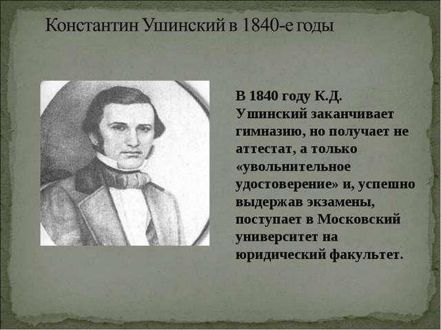 В 1840 году К.Д. Ушинский заканчивает гимназию, но получает не аттестат, а т...