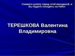 ТЕРЕШКОВА Валентина Владимировна Снимите шляпу перед этой женщиной, и Вы буди