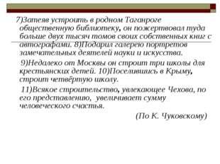 7)Затеяв устроить в родном Таганроге общественную библиотеку, он пожертвовал